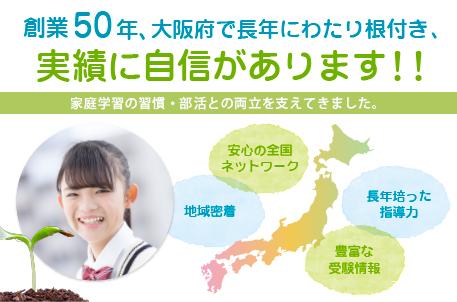 大阪府で45年の実績に自信あり 安心の全国ネットワーク 地域密着 長年培った指導力 豊富な受験情報