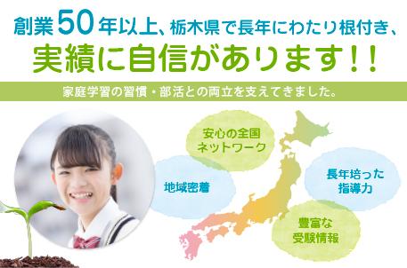 全国で45年・栃木で20年以上の実績に自信あり 安心の全国ネットワーク 地域密着 長年培った指導力 豊富な受験情報